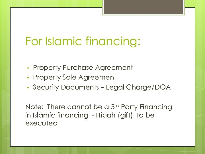 For Islamic financing: • • • Property Purchase Agreement Property Sale Agreement Security Documents