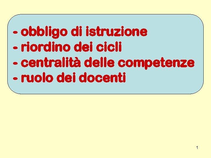 - obbligo di istruzione - riordino dei cicli - centralità delle competenze - ruolo