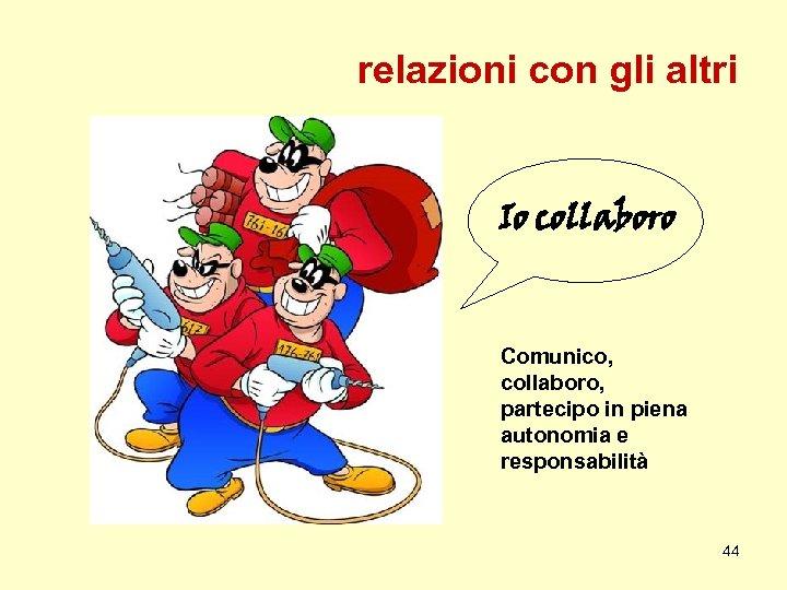 relazioni con gli altri Io collaboro Comunico, collaboro, partecipo in piena autonomia e responsabilità