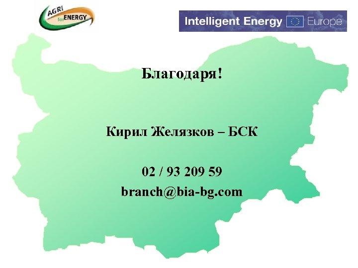 Благодаря! Кирил Желязков – БСК 02 / 93 209 59 branch@bia-bg. com