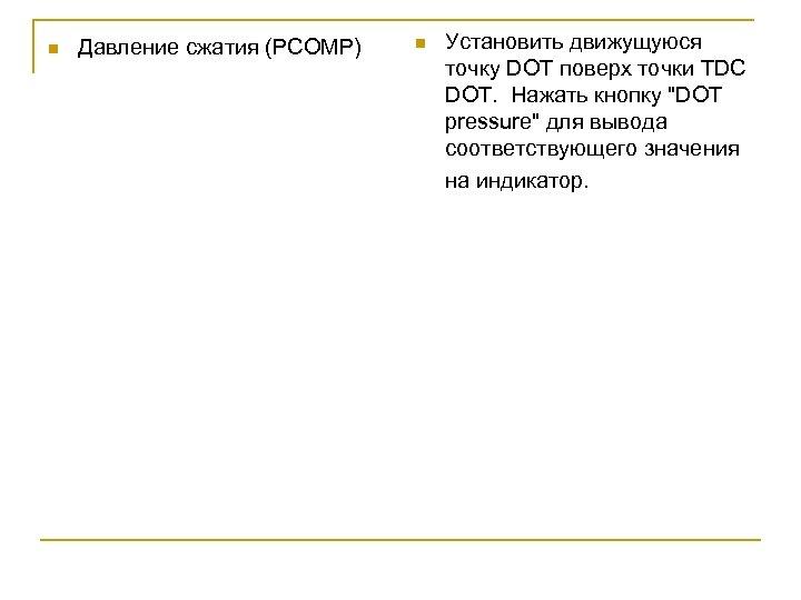 n Давление сжатия (РСОМР) n Установить движущуюся точку DOT поверх точки TDC DOT. Нажать