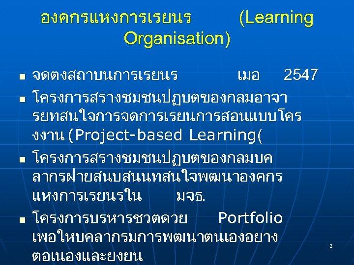 องคกรแหงการเรยนร (Learning Organisation) n n จดตงสถาบนการเรยนร เมอ 2547 โครงการสรางชมชนปฏบตของกลมอาจา รยทสนใจการจดการเรยนการสอนแบบโคร งงาน (Project-based Learning( โครงการสรางชมชนปฏบตของกลมบค