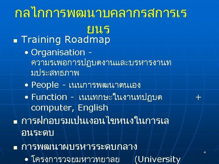 กลไกการพฒนาบคลากรสการเร ยนร n Training Roadmap • Organisation - ความรเพอการปฏบตงานและบรหารงานท มประสทธภาพ • People - เนนการพฒนาตนเอง