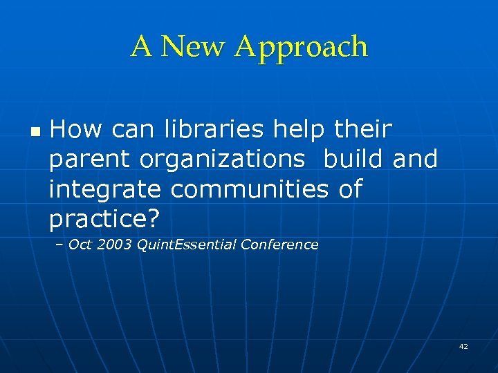 A New Approach n How can libraries help their parent organizations build and integrate