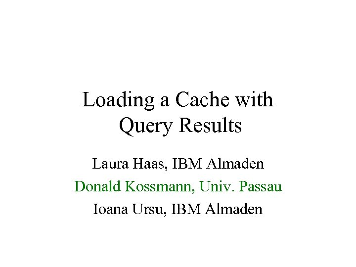 Loading a Cache with Query Results Laura Haas, IBM Almaden Donald Kossmann, Univ. Passau