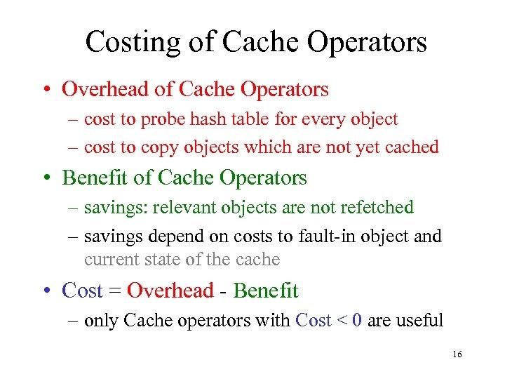 Costing of Cache Operators • Overhead of Cache Operators – cost to probe hash