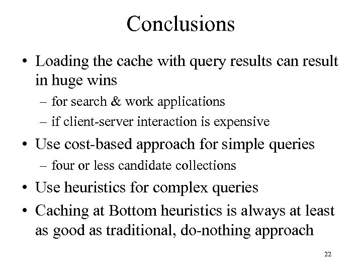 Conclusions • Loading the cache with query results can result in huge wins –