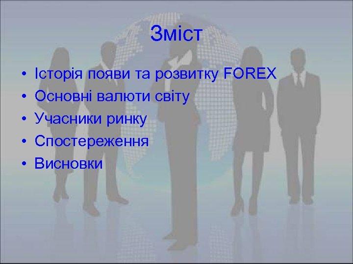 Зміст • • • Історія появи та розвитку FOREX Основні валюти світу Учасники ринку