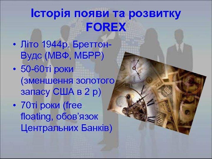 Історія появи та розвитку FOREX • Літо 1944 р. Бреттон. Вудс (МВФ, МБРР) •