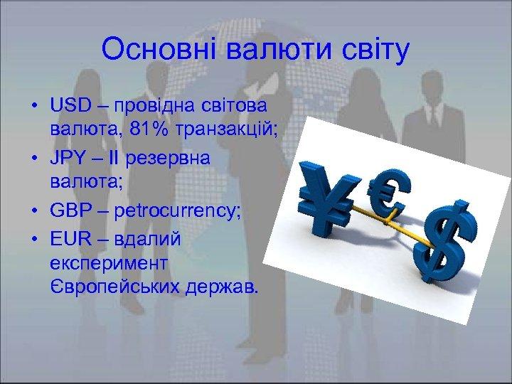 Основні валюти світу • USD – провідна світова валюта, 81% транзакцій; • JPY –