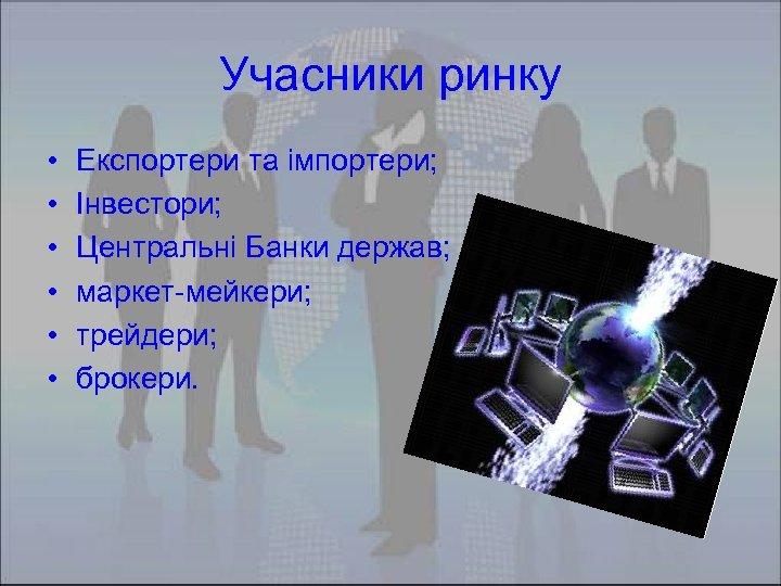 Учасники ринку • • • Експортери та імпортери; Інвестори; Центральні Банки держав; маркет-мейкери; трейдери;