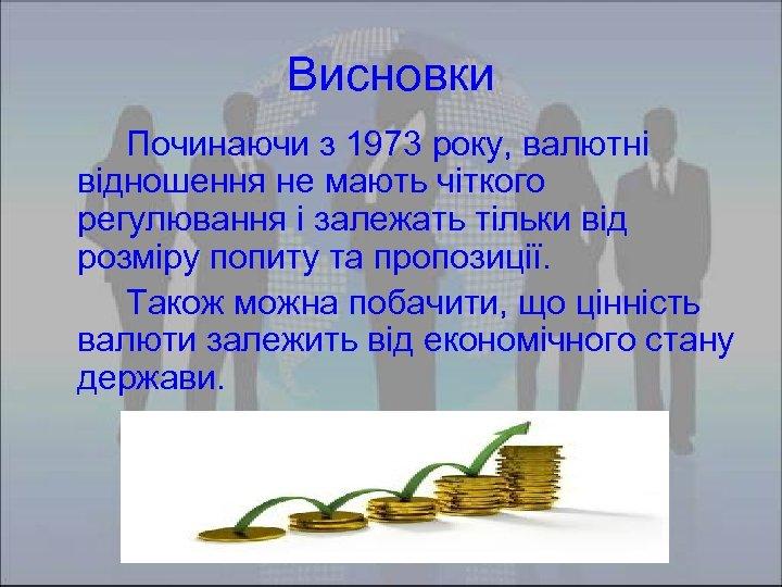 Висновки Починаючи з 1973 року, валютні відношення не мають чіткого регулювання і залежать тільки