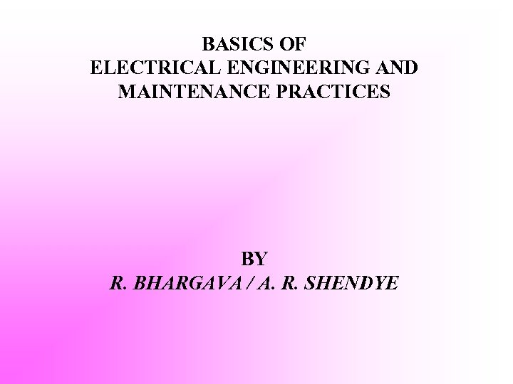 BASICS OF ELECTRICAL ENGINEERING AND MAINTENANCE PRACTICES BY R. BHARGAVA / A. R. SHENDYE