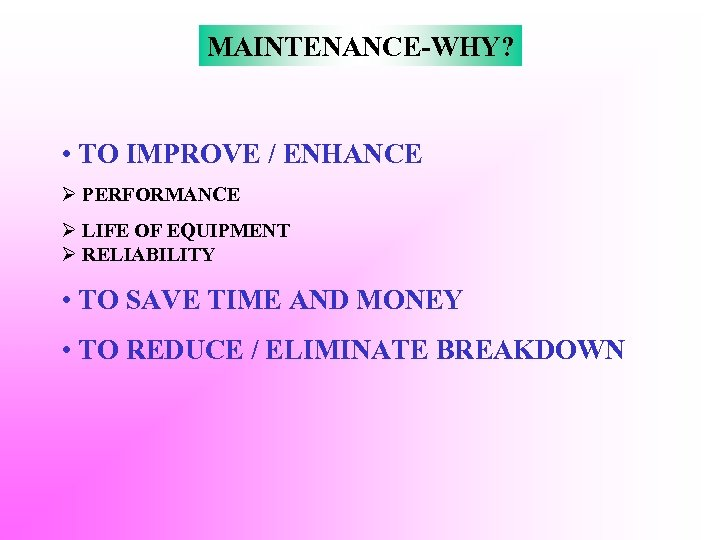 MAINTENANCE-WHY? • TO IMPROVE / ENHANCE Ø PERFORMANCE Ø LIFE OF EQUIPMENT Ø RELIABILITY
