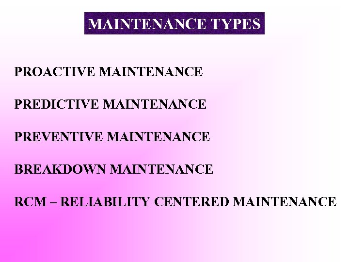 MAINTENANCE TYPES PROACTIVE MAINTENANCE PREDICTIVE MAINTENANCE PREVENTIVE MAINTENANCE BREAKDOWN MAINTENANCE RCM – RELIABILITY CENTERED
