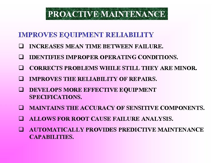 PROACTIVE MAINTENANCE IMPROVES EQUIPMENT RELIABILITY q INCREASES MEAN TIME BETWEEN FAILURE. q IDENTIFIES IMPROPERATING