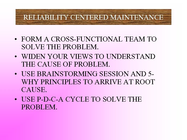 RELIABILITY CENTERED MAINTENANCE • FORM A CROSS-FUNCTIONAL TEAM TO SOLVE THE PROBLEM. • WIDEN