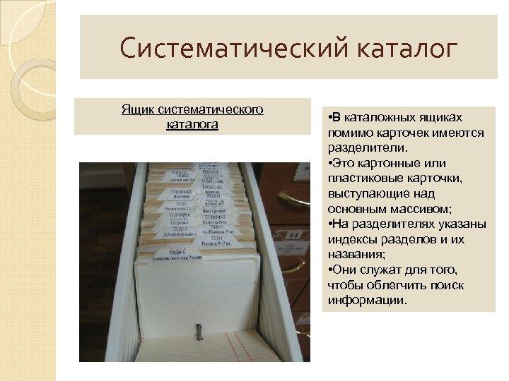 Систематический каталог Ящик систематического каталога • В каталожных ящиках помимо карточек имеются разделители. •