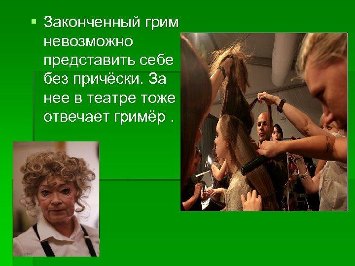 § Законченный грим невозможно представить себе без причёски. За нее в театре тоже отвечает