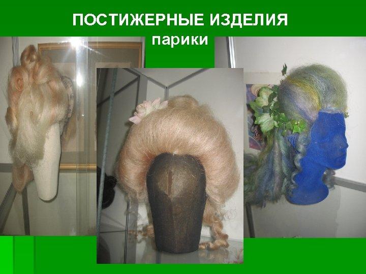 ПОСТИЖЕРНЫЕ ИЗДЕЛИЯ парики