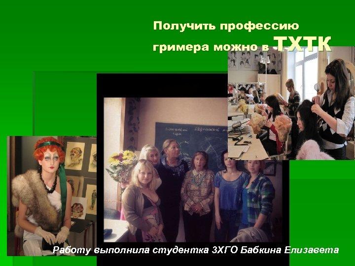 Получить профессию гримера можно в ТХТК Работу выполнила студентка 3 ХГО Бабкина Елизавета