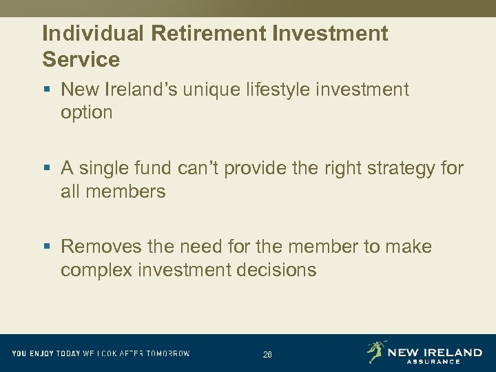 Individual Retirement Investment Service § New Ireland's unique lifestyle investment option § A single
