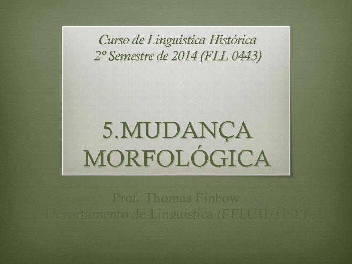 Curso de Linguística Histórica 2º Semestre de 2014 (FLL 0443) 5. MUDANÇA MORFOLÓGICA Prof.