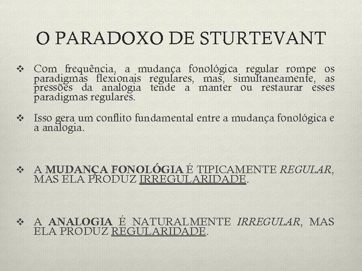 O PARADOXO DE STURTEVANT v Com frequência, a mudança fonológica regular rompe os paradigmas