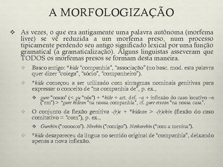 A MORFOLOGIZAÇÃO v As vezes, o que era antigamente uma palavra autônoma (morfema livre)