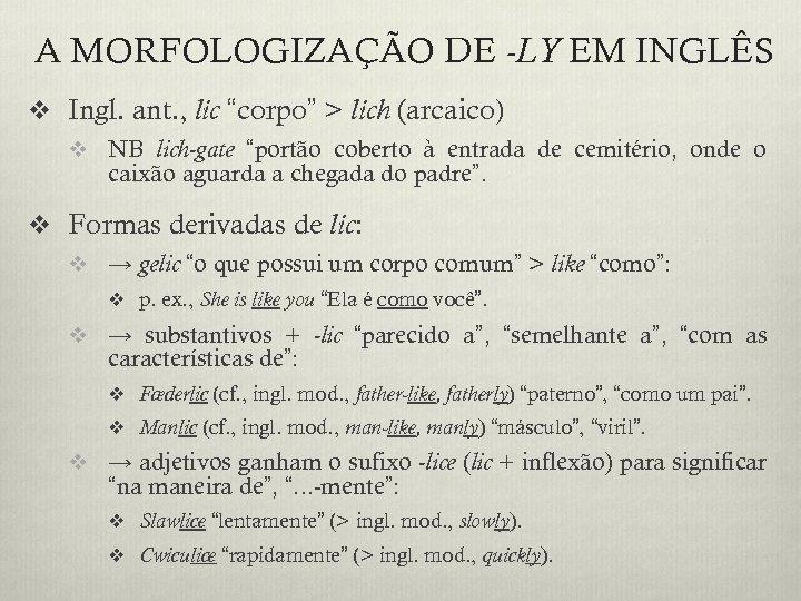 """A MORFOLOGIZAÇÃO DE -LY EM INGLÊS v Ingl. ant. , lic """"corpo"""" > lich"""