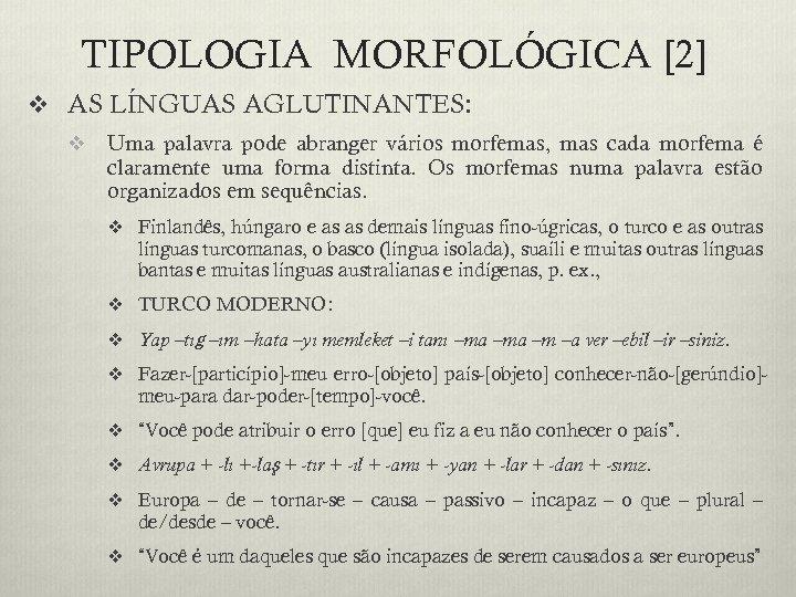 TIPOLOGIA MORFOLÓGICA [2] v AS LÍNGUAS AGLUTINANTES: v Uma palavra pode abranger vários morfemas,