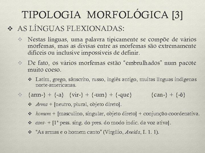 TIPOLOGIA MORFOLÓGICA [3] v AS LÍNGUAS FLEXIONADAS: v Nestas línguas, uma palavra tipicamente se