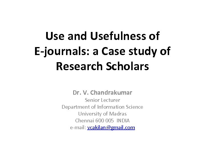 Use and Usefulness of E-journals: a Case study of Research Scholars Dr. V. Chandrakumar