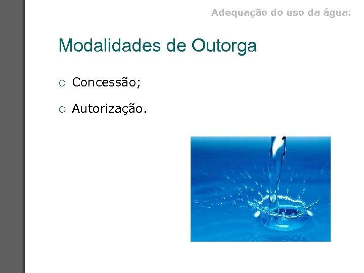 Adequação do uso da água: Modalidades de Outorga ¡ Concessão; ¡ Autorização.