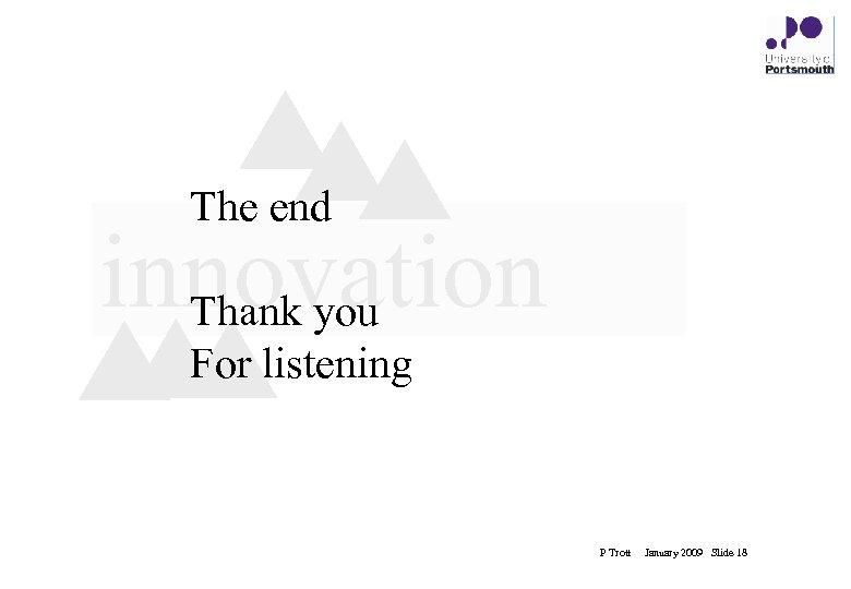The end innovation Thank you For listening P Trott January 2009 Slide 18