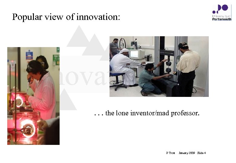 Popular view of innovation: innovation. . . the lone inventor/mad professor. P Trott January