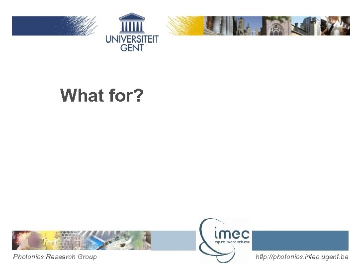 What for? Photonics Research Group http: //photonics. intec. ugent. be