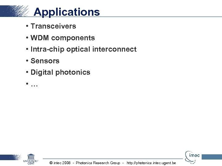 Applications • Transceivers • WDM components • Intra-chip optical interconnect • Sensors • Digital