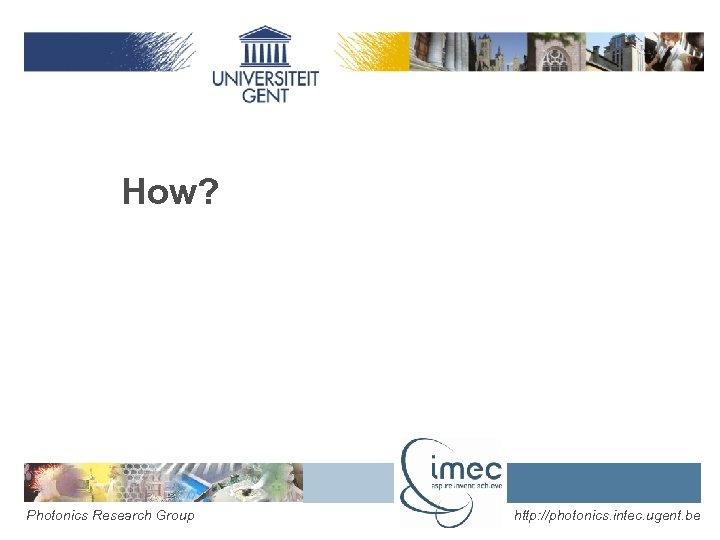 How? Photonics Research Group http: //photonics. intec. ugent. be