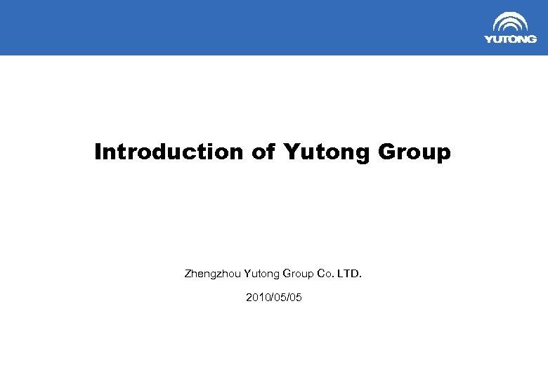 Introduction of Yutong Group Zhengzhou Yutong Group Co. LTD. 2010/05/05 1