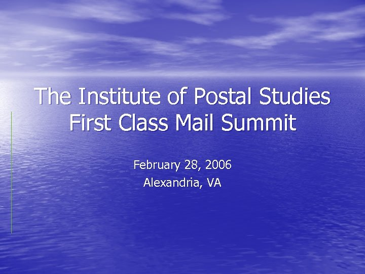 The Institute of Postal Studies First Class Mail Summit February 28, 2006 Alexandria, VA