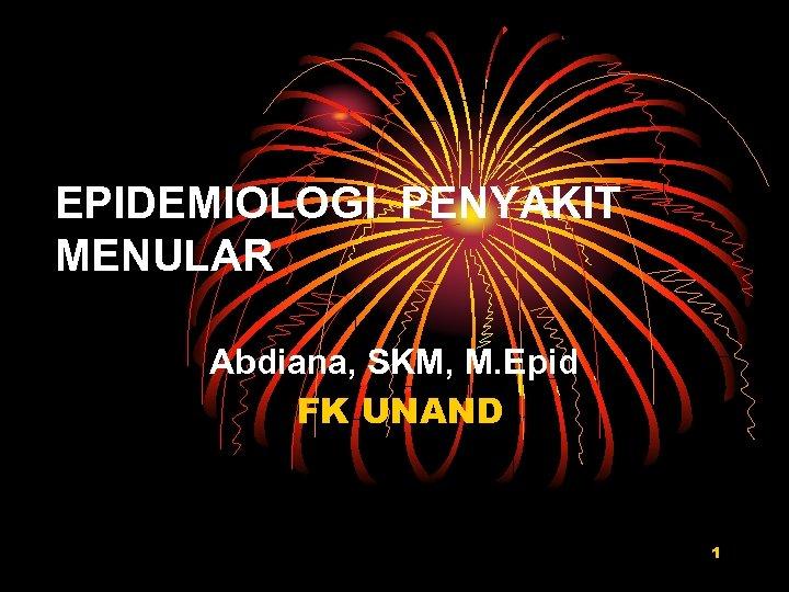 EPIDEMIOLOGI PENYAKIT MENULAR Abdiana, SKM, M. Epid FK UNAND 1