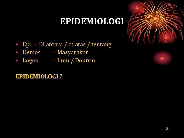 EPIDEMIOLOGI • Epi = Di antara / di atas / tentang • Demos =