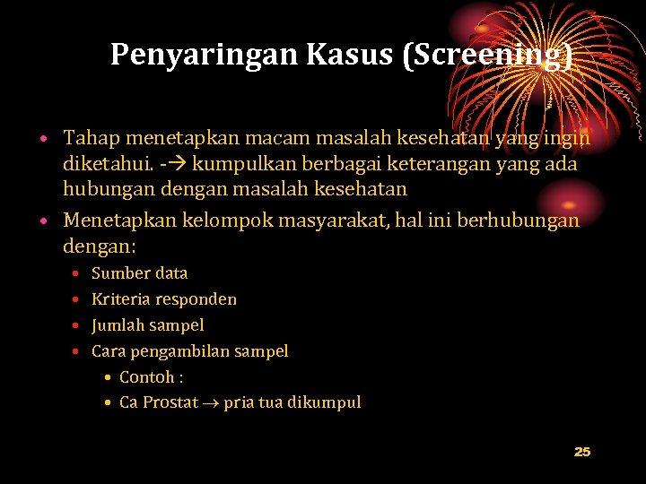 Penyaringan Kasus (Screening) • Tahap menetapkan macam masalah kesehatan yang ingin diketahui. - kumpulkan