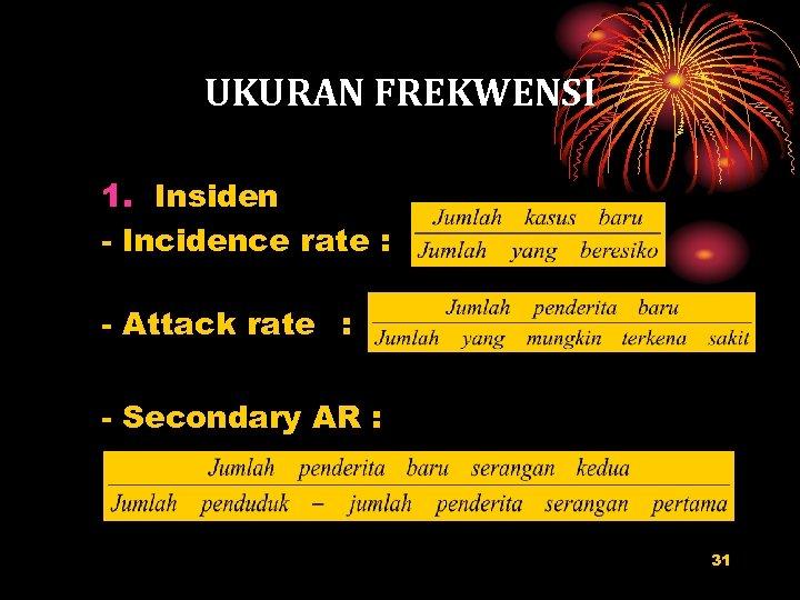 UKURAN FREKWENSI 1. Insiden - Incidence rate : - Attack rate : - Secondary