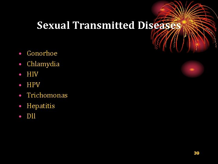 Sexual Transmitted Diseases • • Gonorhoe Chlamydia HIV HPV Trichomonas Hepatitis Dll 39