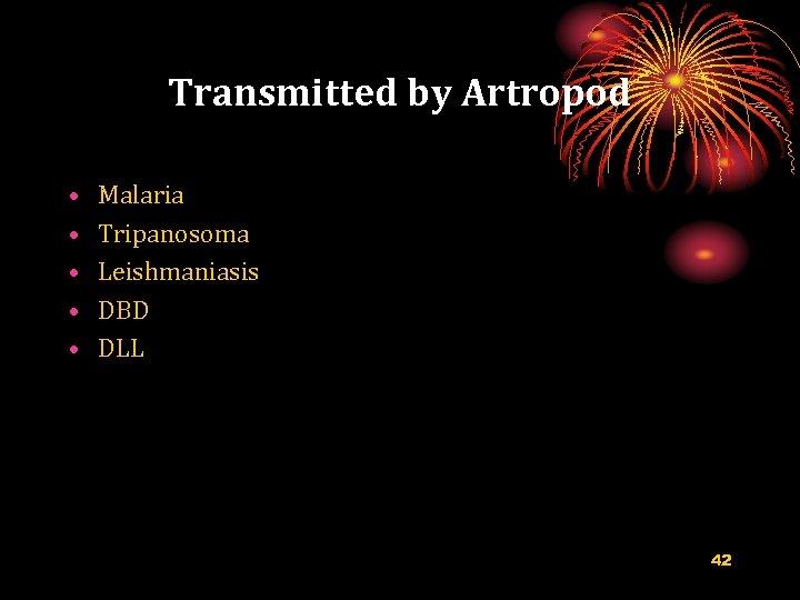 Transmitted by Artropod • • • Malaria Tripanosoma Leishmaniasis DBD DLL 42