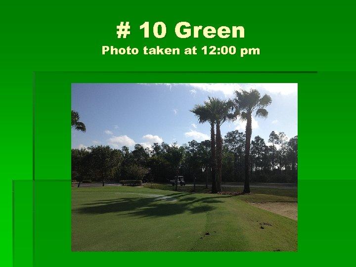 # 10 Green Photo taken at 12: 00 pm