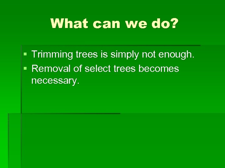 What can we do? § Trimming trees is simply not enough. § Removal of