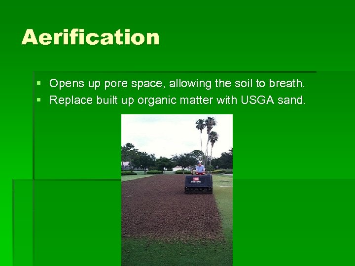 Aerification § Opens up pore space, allowing the soil to breath. § Replace built